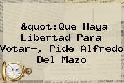 """Que Haya Libertad Para Votar?, Pide <b>Alfredo Del Mazo</b>"