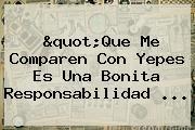 """""""Que Me Comparen Con Yepes Es Una Bonita Responsabilidad <b>...</b>"""