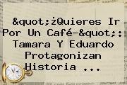 """""""¿Quieres Ir Por Un Café?"""": <b>Tamara Y Eduardo</b> Protagonizan <b>historia</b> ..."""