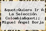 &quot;Quiero Ir A La Selección Colombia&quot;: <b>Miguel Ángel Borja</b>