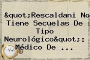 &quot;<b>Rescaldani</b> No Tiene Secuelas De Tipo Neurológico&quot;: Médico De ...