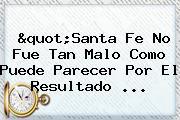 &quot;<b>Santa Fe</b> No Fue Tan Malo Como Puede Parecer Por El Resultado ...
