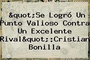 """Se Logró Un Punto Valioso Contra Un Excelente Rival"":Cristian Bonilla"