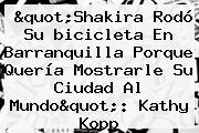 &quot;<b>Shakira</b> Rodó Su <b>bicicleta</b> En Barranquilla Porque Quería Mostrarle Su Ciudad Al Mundo&quot;: Kathy Kopp