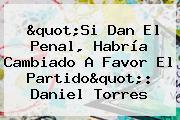 &quot;Si Dan El Penal, Habría Cambiado A Favor El Partido&quot;: <b>Daniel Torres</b>