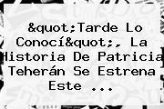 &quot;Tarde Lo Conocí&quot;, La Historia De <b>Patricia Teherán</b> Se Estrena Este ...