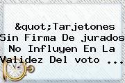 &quot;Tarjetones Sin Firma De <b>jurados</b> No Influyen En La Validez Del <b>voto</b> ...
