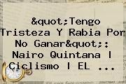 &quot;Tengo Tristeza Y Rabia Por No Ganar&quot;: <b>Nairo Quintana</b> | Ciclismo | EL <b>...</b>