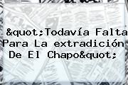 &quot;Todavía Falta Para La <b>extradición</b> De El <b>Chapo</b>&quot;