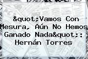 """""""Vamos Con Mesura, Aún No Hemos Ganado Nada"""": Hernán Torres"""