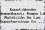 """""""<b>Wonder Woman</b>"""" Rompe La Maldición De Las Superheroínas En ..."""