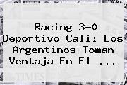 Racing 3-0 <b>Deportivo Cali</b>: Los Argentinos Toman Ventaja En El <b>...</b>