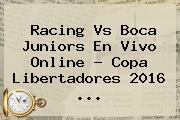 Racing Vs Boca Juniors En Vivo Online ? <b>Copa Libertadores 2016</b> <b>...</b>