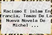Racismo E <b>islam</b> En Francia, Temas De La Nueva Novela De Michel <b>...</b>