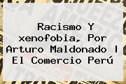 Racismo Y <b>xenofobia</b>, Por Arturo Maldonado | El Comercio Perú