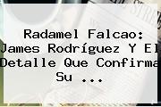 Radamel <b>Falcao</b>: James Rodríguez Y El Detalle Que Confirma Su <b>...</b>