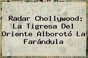 Radar Chollywood: <b>La Tigresa Del Oriente</b> Alborotó La Farándula