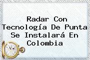 Radar Con Tecnología De Punta Se Instalará En <b>Colombia</b>