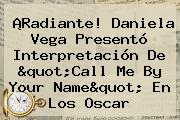 ¡Radiante! Daniela Vega Presentó Interpretación De &quot;<b>Call Me By Your Name</b>&quot; En Los Oscar