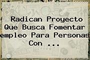 Radican Proyecto Que Busca Fomentar <b>empleo</b> Para Personas Con <b>...</b>