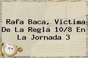 Rafa Baca, Victima De La Regla 10/8 En La <b>Jornada 3</b>