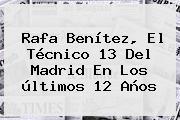 <b>Rafa Benítez</b>, El Técnico 13 Del Madrid En Los últimos 12 Años