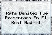 <b>Rafa Benítez</b> Fue Presentado En El Real Madrid