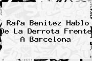 <b>Rafa Benitez</b> Hablo De La Derrota Frente A Barcelona