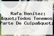 "<b>Rafa Benítez</b>: ""Todos Tenemos Parte De Culpa"""