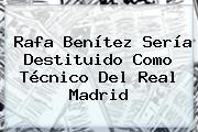 Rafa Benítez Sería Destituido Como Técnico Del <b>Real Madrid</b>