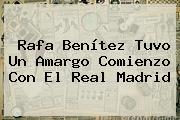 Rafa Benítez Tuvo Un Amargo Comienzo Con El <b>Real Madrid</b>