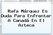 <b>Rafa Márquez</b> Es Duda Para Enfrentar A Canadá En El Azteca