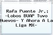 <b>Rafa Puente Jr</b>.: ?Lobos BUAP Tuvo Huevos? Y Ahora A La Liga MX?