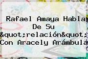 """Rafael Amaya Habla De Su """"relación"""" Con <b>Aracely Arámbula</b>"""