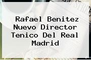 <b>Rafael Benitez</b> Nuevo Director Tenico Del Real Madrid