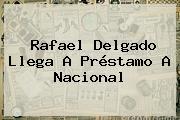 <b>Rafael Delgado</b> Llega A Préstamo A Nacional