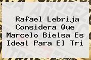 Rafael Lebrija Considera Que <b>Marcelo Bielsa</b> Es Ideal Para El Tri