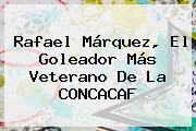 <b>Rafael Márquez</b>, El Goleador Más Veterano De La CONCACAF