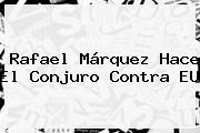 <b>Rafael Márquez</b> Hace El Conjuro Contra EU