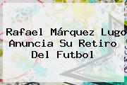 <b>Rafael Márquez Lugo</b> Anuncia Su Retiro Del Futbol