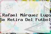 <b>Rafael Márquez Lugo</b> Se Retira Del Futbol