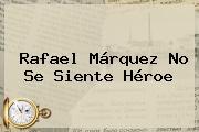 <b>Rafael Márquez</b> No Se Siente Héroe