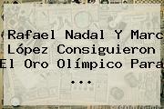 <b>Rafael Nadal</b> Y Marc López Consiguieron El Oro Olímpico Para ...