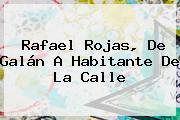 <b>Rafael Rojas</b>, De Galán A Habitante De La Calle