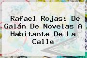 <b>Rafael Rojas</b>: De Galán De Novelas A Habitante De La Calle