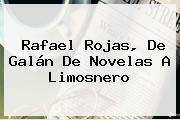 <b>Rafael Rojas</b>, De Galán De Novelas A Limosnero
