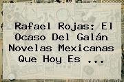 <b>Rafael Rojas</b>: El Ocaso Del Galán Novelas Mexicanas Que Hoy Es <b>...</b>