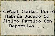 Rafael Santos Borré Habría Jugado Su último Partido Con <b>Deportivo</b> <b>...</b>