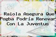Raiola Asegura Que <b>Pogba</b> Podría Renovar Con La Juventus
