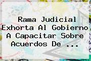 <b>Rama Judicial</b> Exhorta Al Gobierno A Capacitar Sobre Acuerdos De ...
